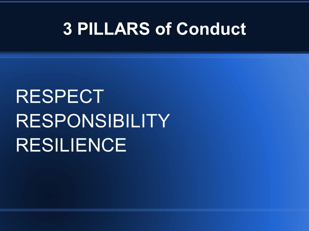 3 PILLARS of Conduct RESPECT RESPONSIBILITY RESILIENCE