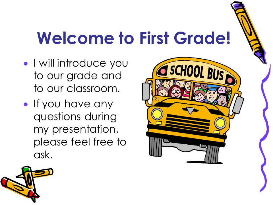 Welcome to First Grade! I will introduce you to our grade and to our classroom.