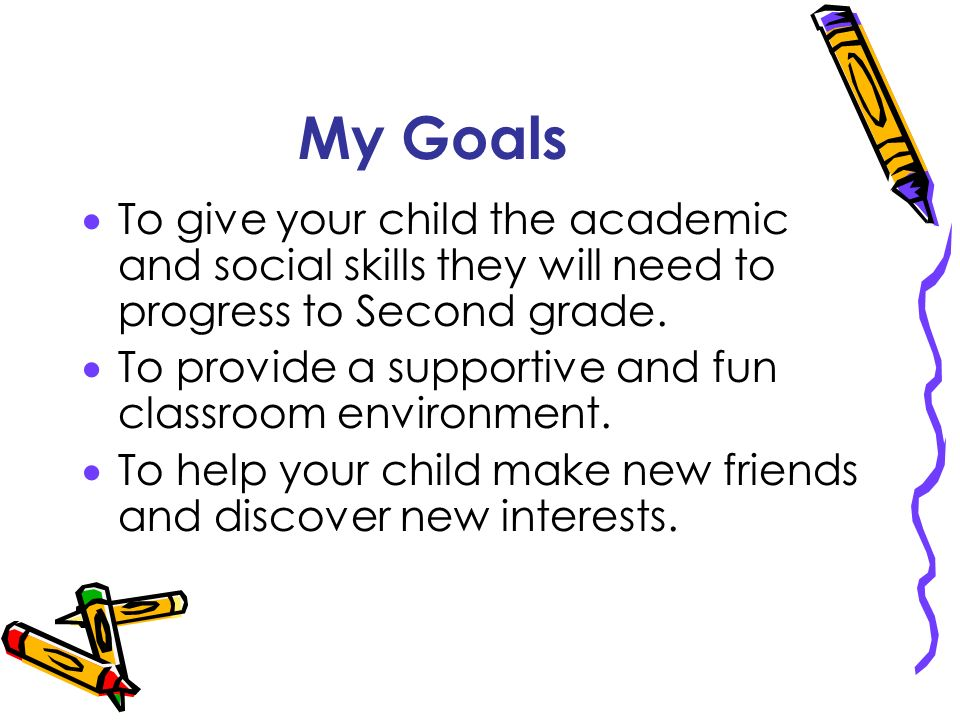 My Goals To give your child the academic and social skills they will need to progress to Second grade.