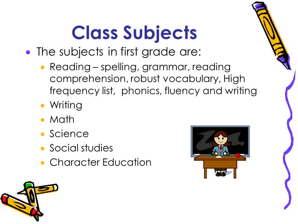 Class Subjects The subjects in first grade are: