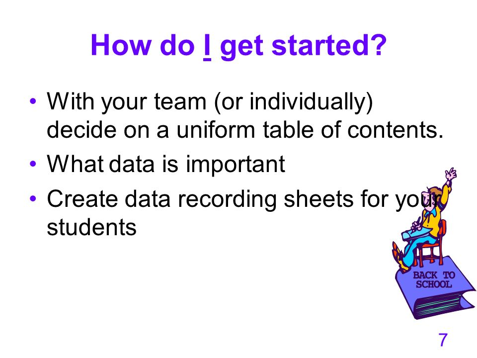 How do I get started With your team (or individually) decide on a uniform table of contents. What data is important.