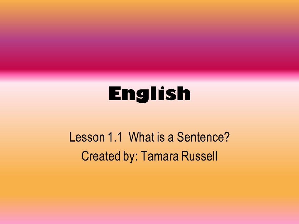 Lesson 1.1 What is a Sentence Created by: Tamara Russell