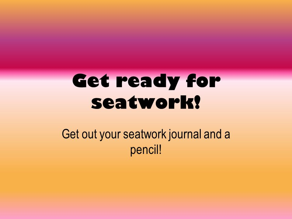 Get out your seatwork journal and a pencil!
