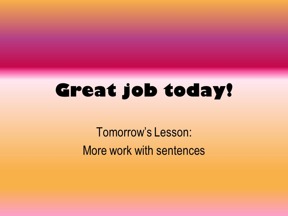 Tomorrow's Lesson: More work with sentences