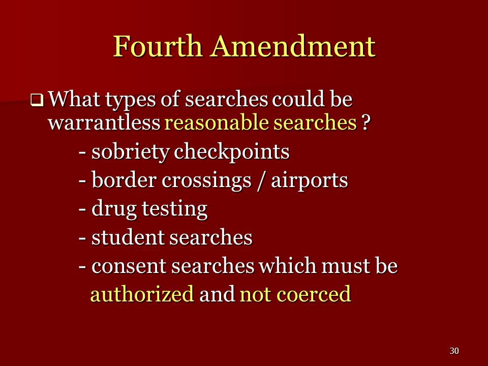 Fourth Amendment What types of searches could be warrantless reasonable searches - sobriety checkpoints.