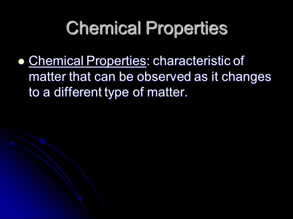 Chemical Properties Chemical Properties: characteristic of matter that can be observed as it changes to a different type of matter.