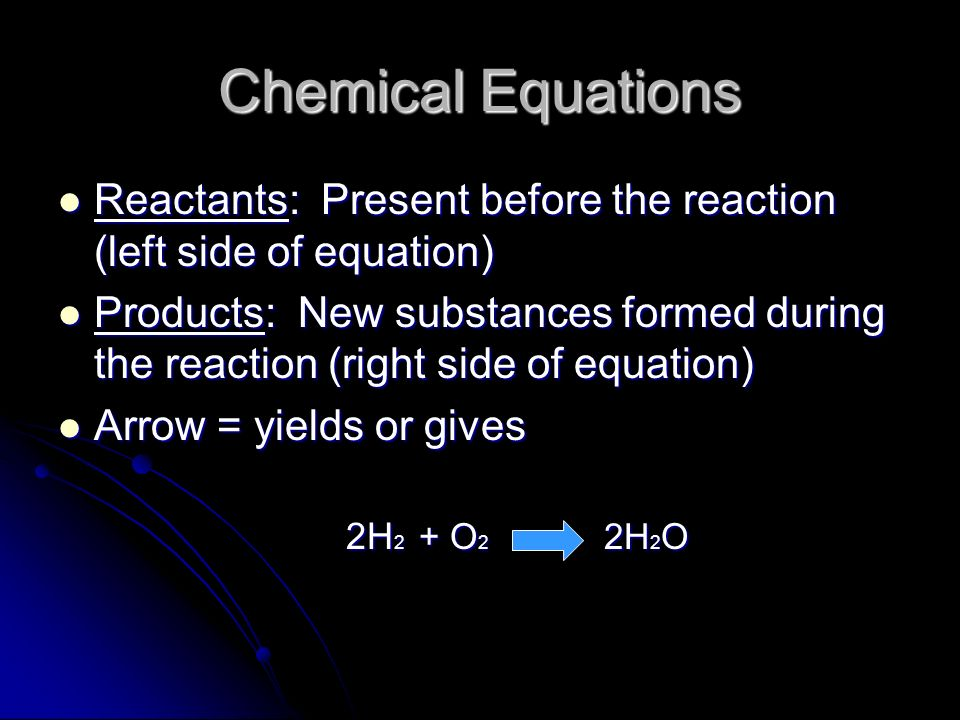 Chemical Equations Reactants: Present before the reaction (left side of equation)