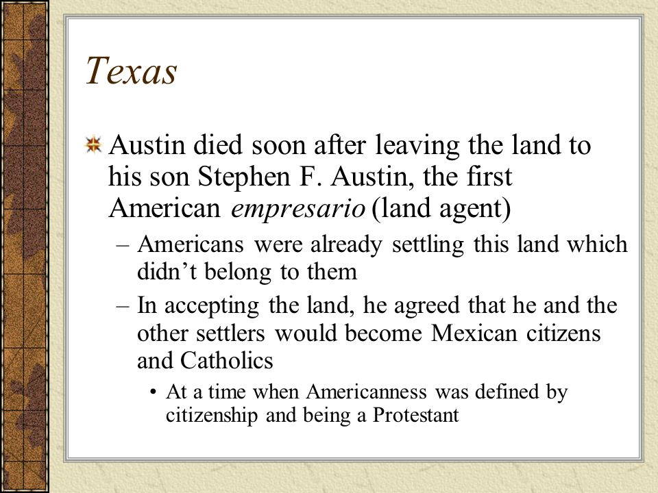 Texas Austin died soon after leaving the land to his son Stephen F. Austin, the first American empresario (land agent)