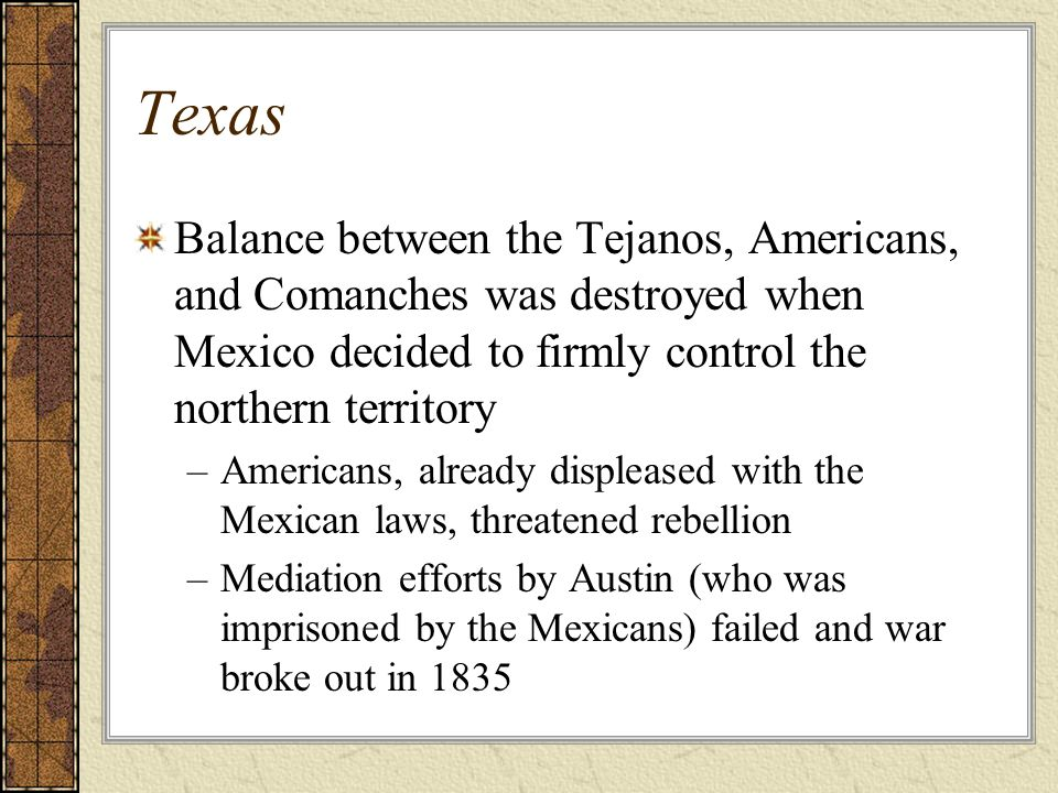 Texas Balance between the Tejanos, Americans, and Comanches was destroyed when Mexico decided to firmly control the northern territory.