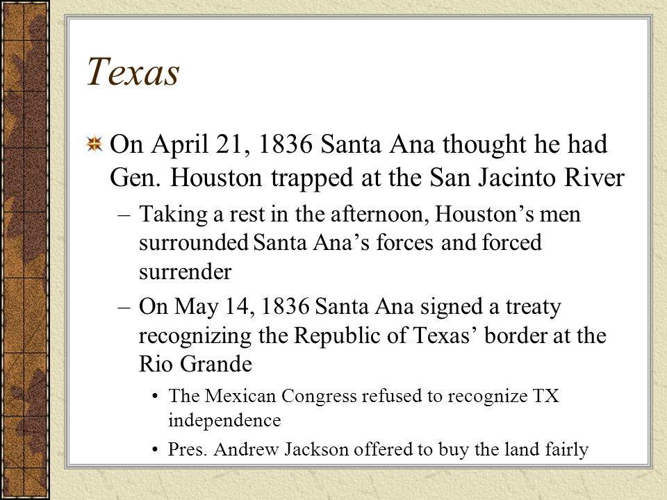 Texas On April 21, 1836 Santa Ana thought he had Gen. Houston trapped at the San Jacinto River.