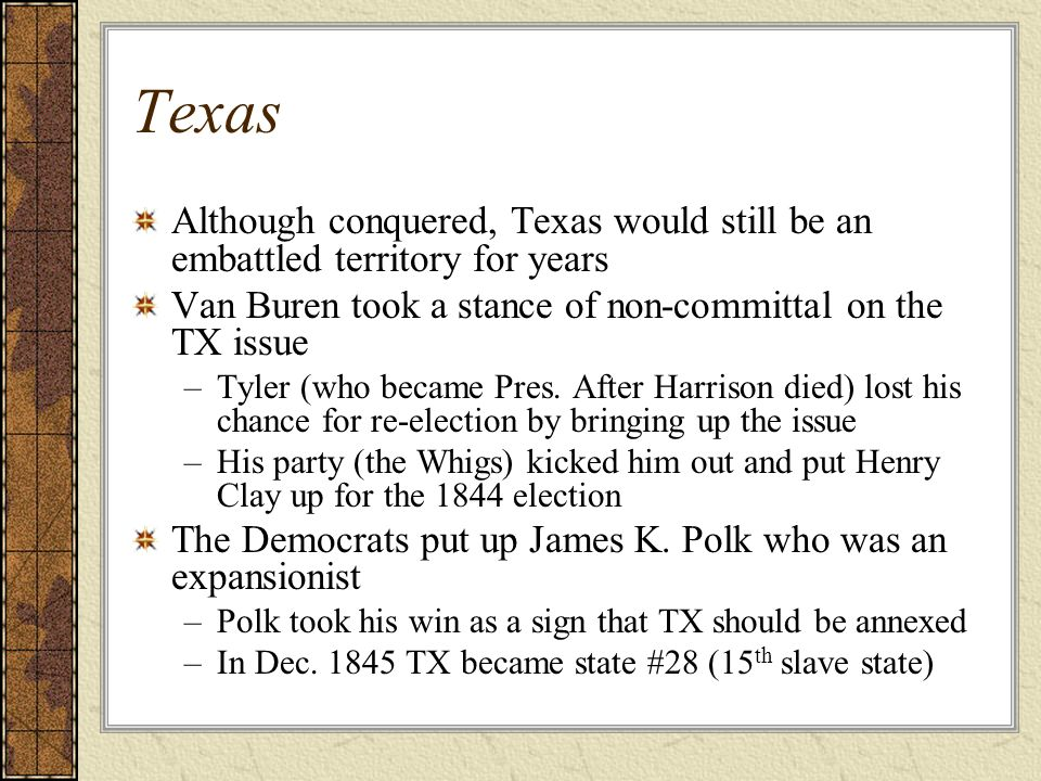 Texas Although conquered, Texas would still be an embattled territory for years. Van Buren took a stance of non-committal on the TX issue.