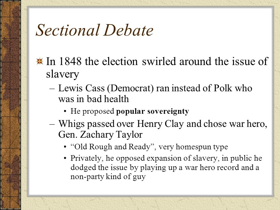Sectional Debate In 1848 the election swirled around the issue of slavery. Lewis Cass (Democrat) ran instead of Polk who was in bad health.