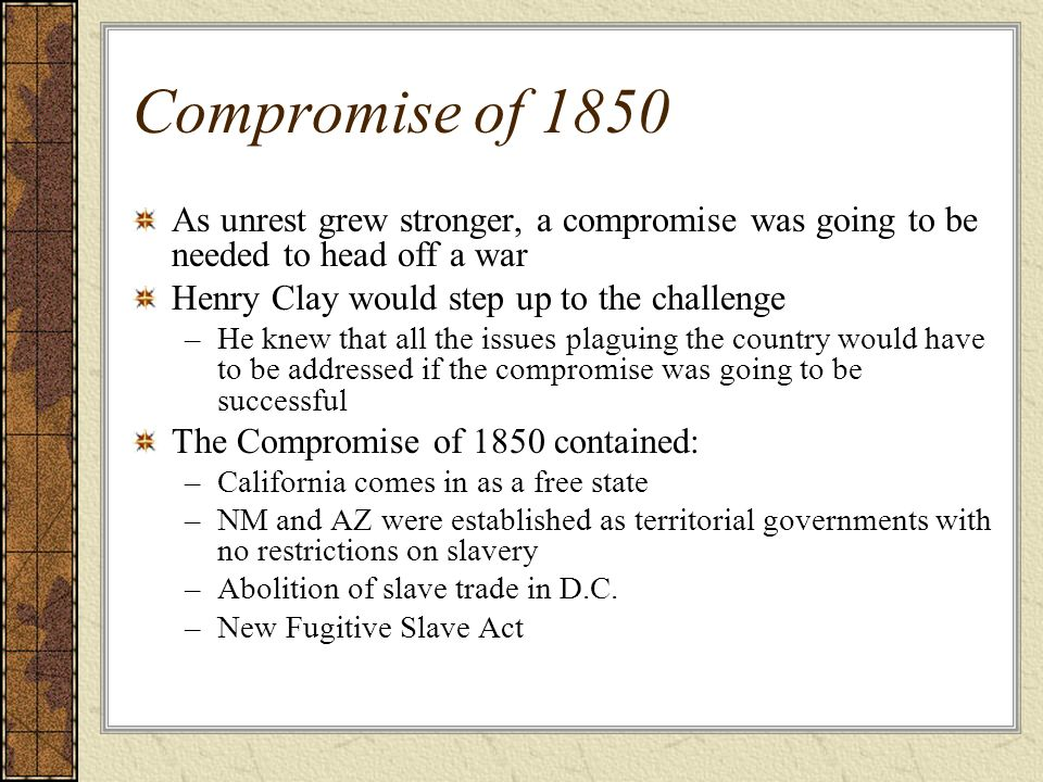Compromise of 1850 As unrest grew stronger, a compromise was going to be needed to head off a war. Henry Clay would step up to the challenge.