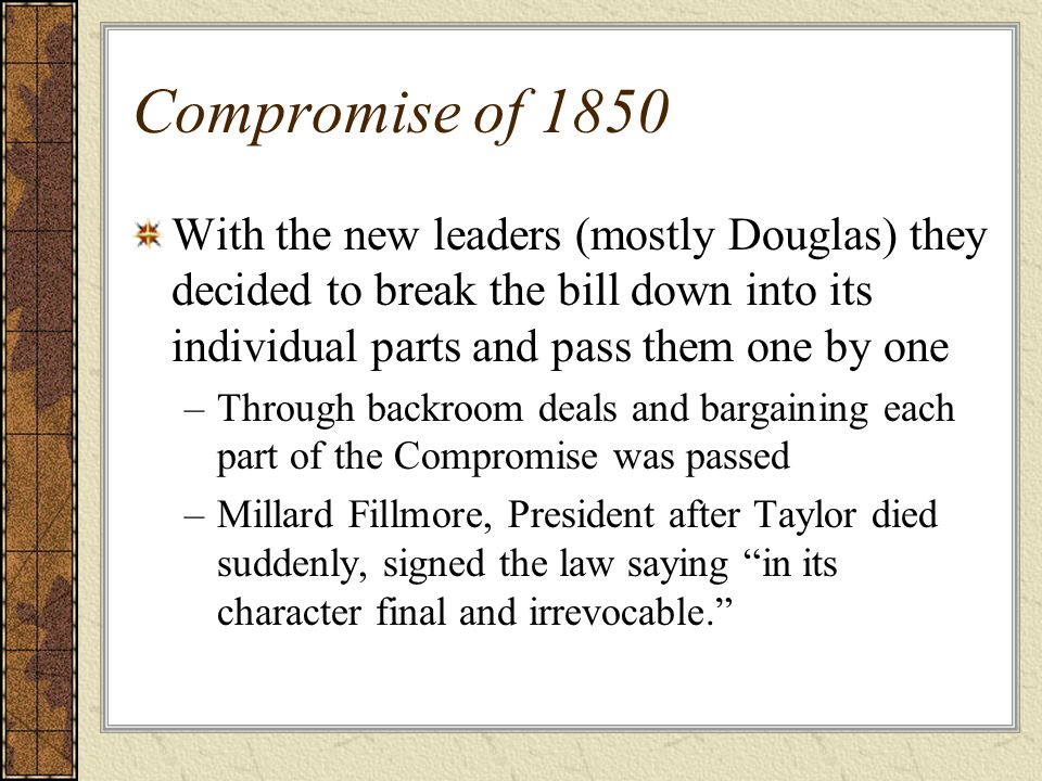 Compromise of 1850 With the new leaders (mostly Douglas) they decided to break the bill down into its individual parts and pass them one by one.