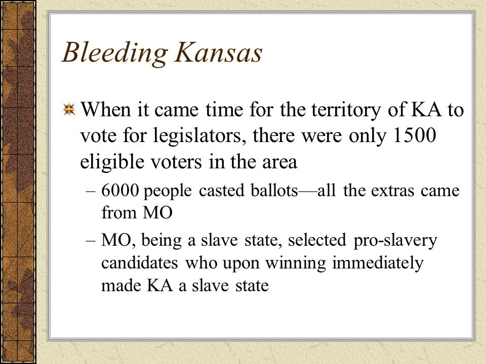 Bleeding Kansas When it came time for the territory of KA to vote for legislators, there were only 1500 eligible voters in the area.