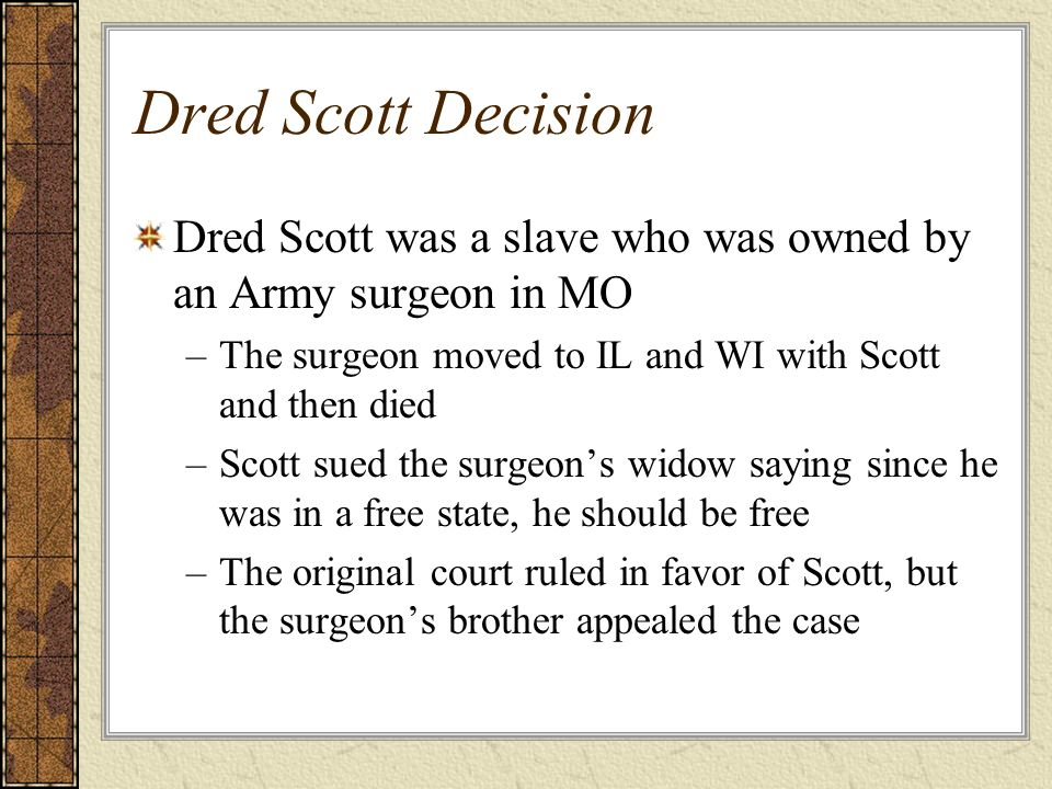 Dred Scott Decision Dred Scott was a slave who was owned by an Army surgeon in MO. The surgeon moved to IL and WI with Scott and then died.