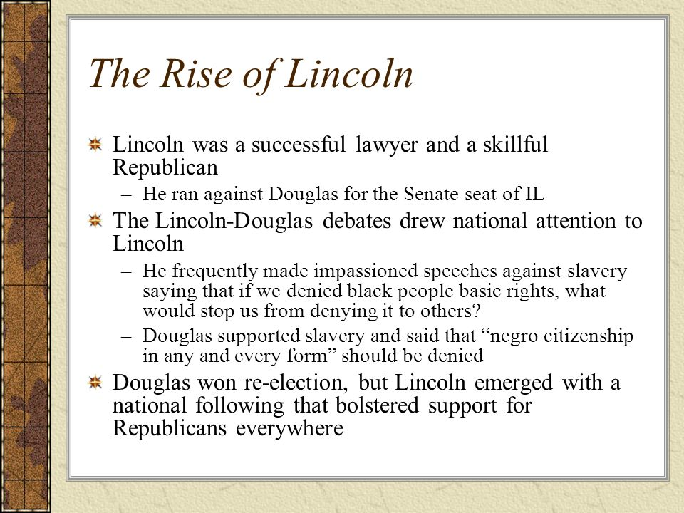 The Rise of Lincoln Lincoln was a successful lawyer and a skillful Republican. He ran against Douglas for the Senate seat of IL.