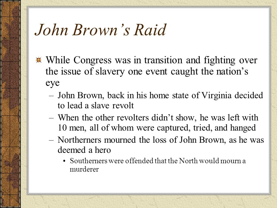 John Brown's Raid While Congress was in transition and fighting over the issue of slavery one event caught the nation's eye.