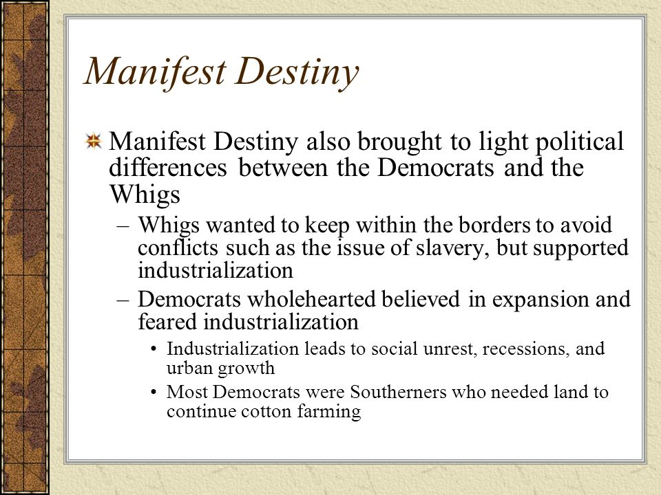 Manifest Destiny Manifest Destiny also brought to light political differences between the Democrats and the Whigs.