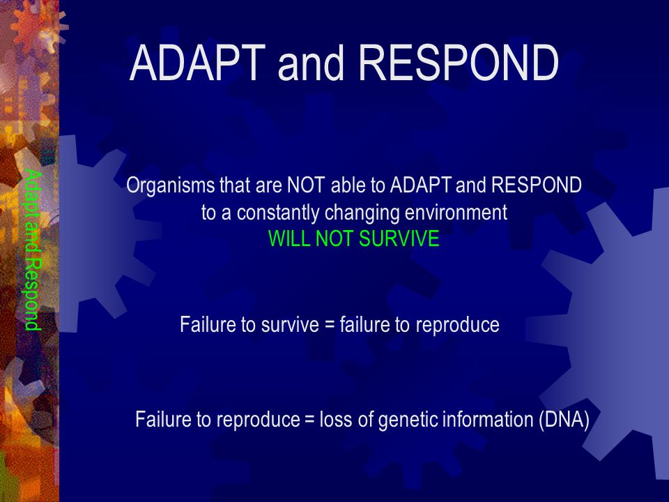 ADAPT and RESPOND Organisms that are NOT able to ADAPT and RESPOND