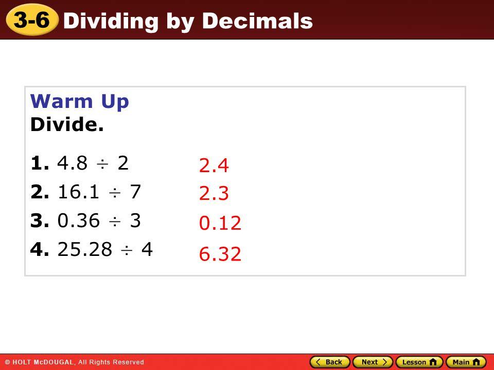 Warm Up Divide. 1. 4.8 ÷ 2 2. 16.1 ÷ 7 3. 0.36 ÷ 3 4. 25.28 ÷ 4 2.4 2.3 0.12 6.32