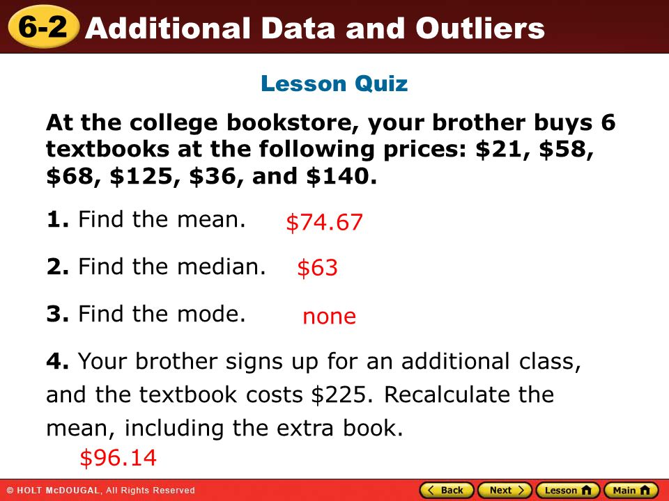 Lesson Quiz At the college bookstore, your brother buys 6 textbooks at the following prices: $21, $58, $68, $125, $36, and $140.
