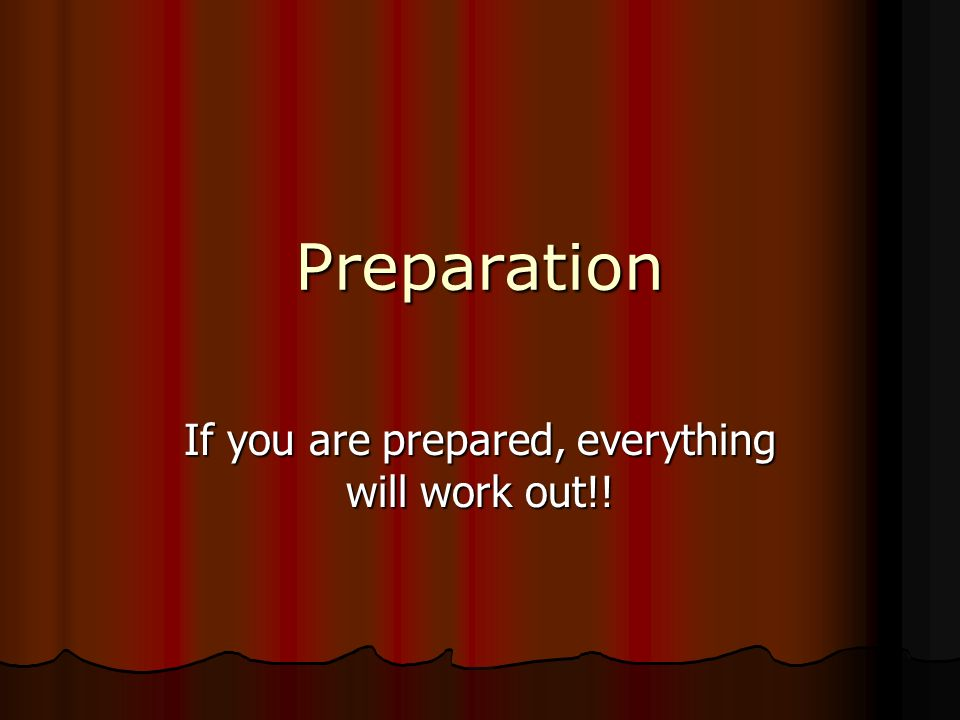 If you are prepared, everything will work out!!