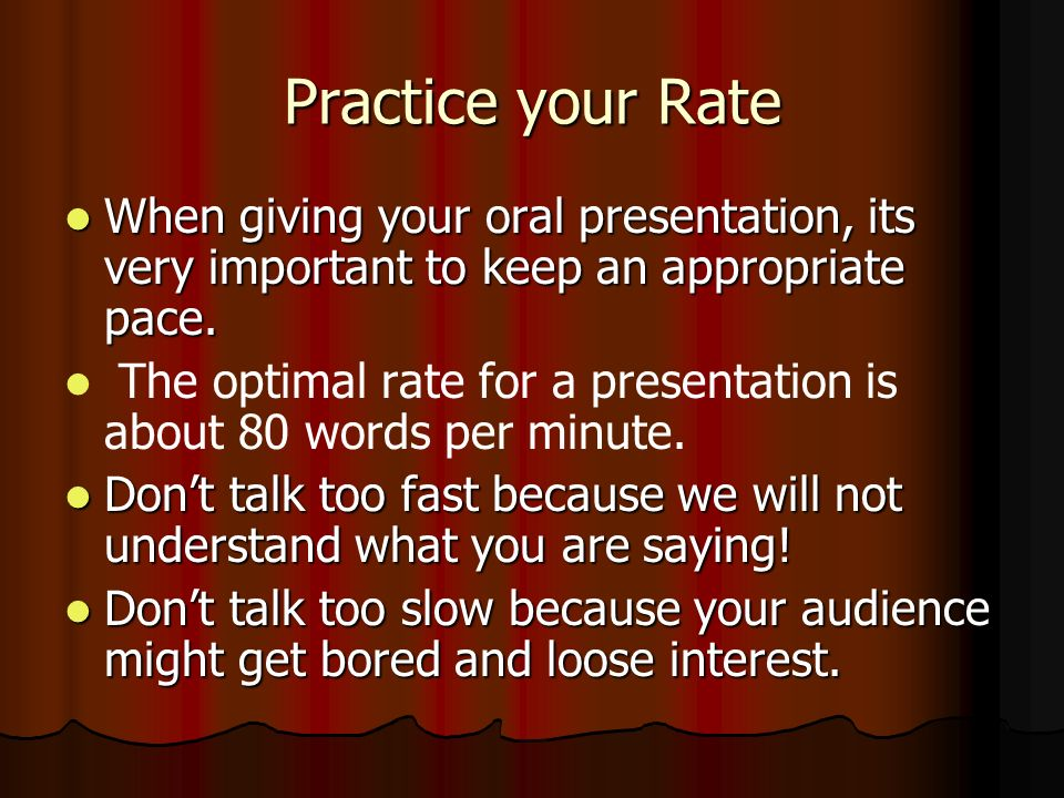 Practice your Rate When giving your oral presentation, its very important to keep an appropriate pace.
