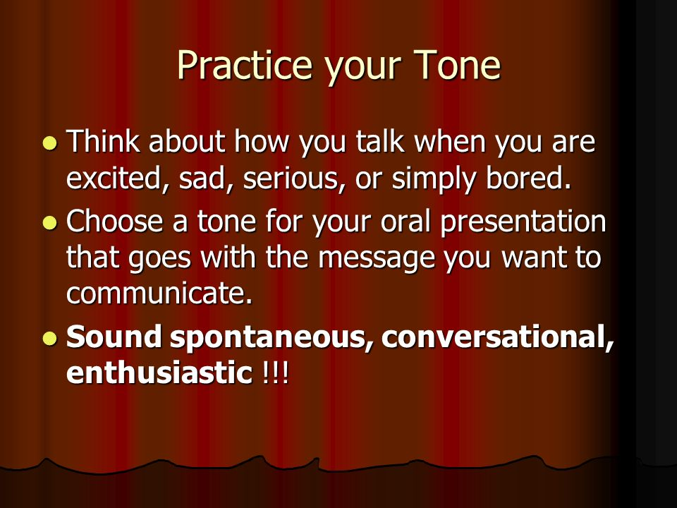 Practice your Tone Think about how you talk when you are excited, sad, serious, or simply bored.