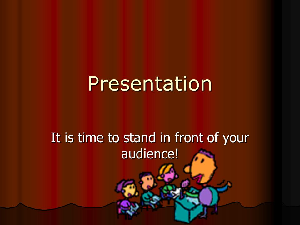 It is time to stand in front of your audience!