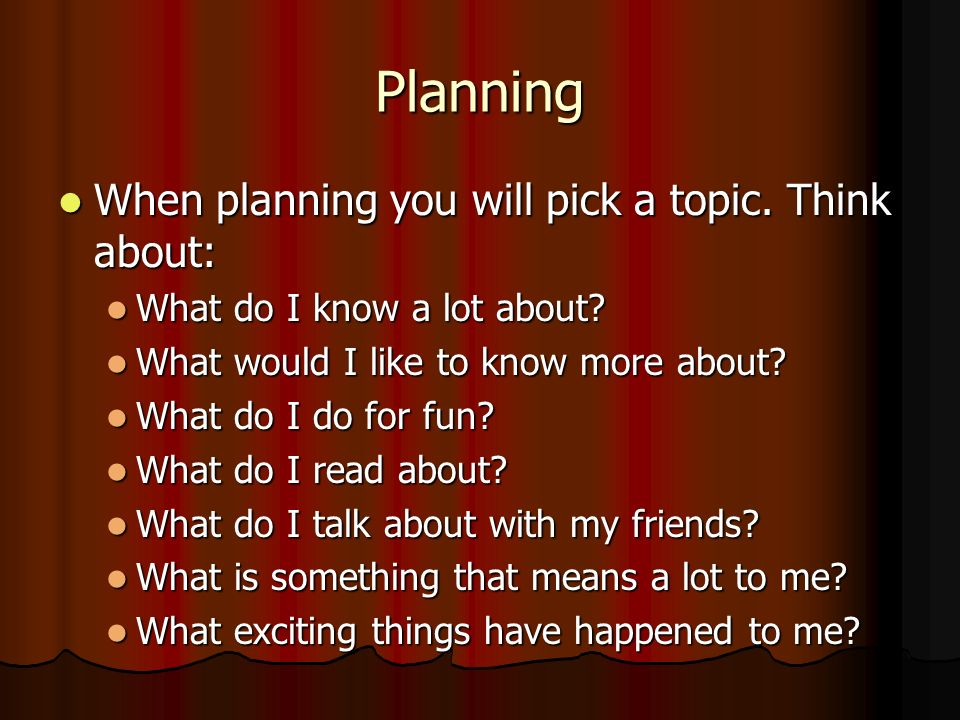 Planning When planning you will pick a topic. Think about: