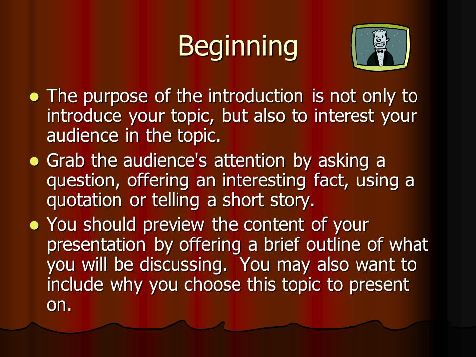 Beginning The purpose of the introduction is not only to introduce your topic, but also to interest your audience in the topic.