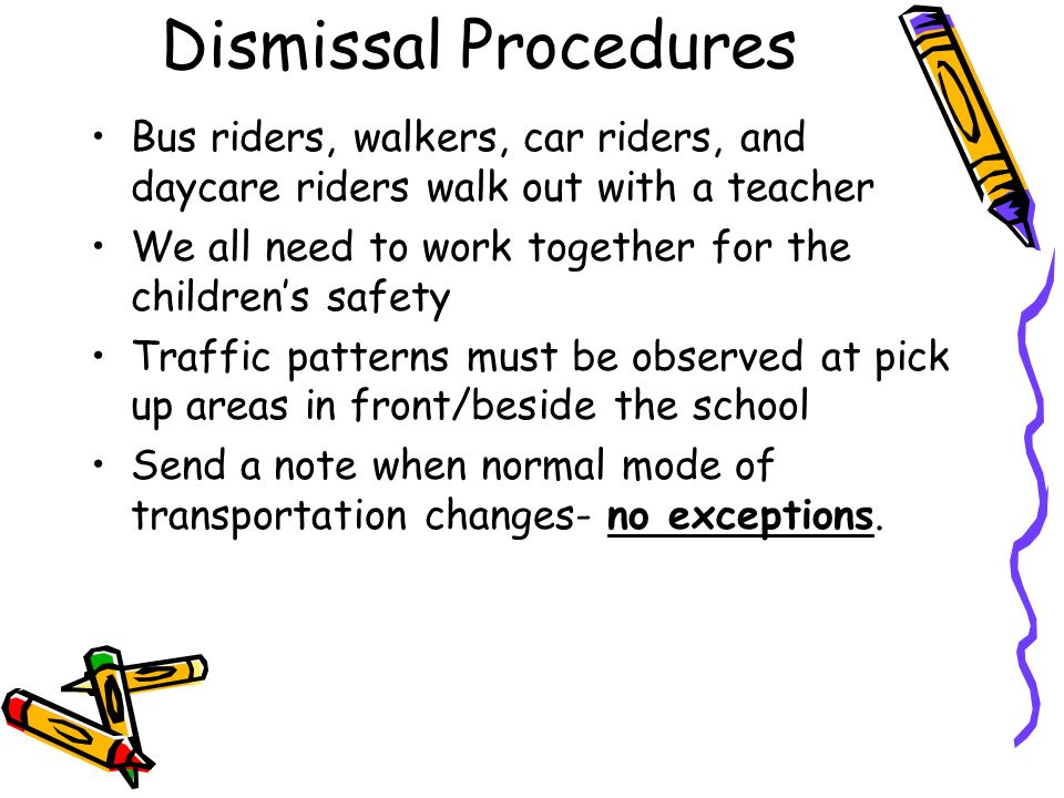 Dismissal Procedures Bus riders, walkers, car riders, and daycare riders walk out with a teacher.