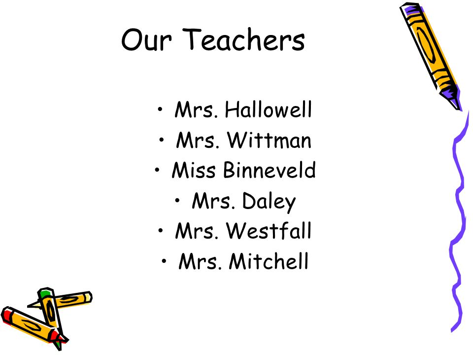 Our Teachers Mrs. Hallowell Mrs. Wittman Miss Binneveld Mrs. Daley