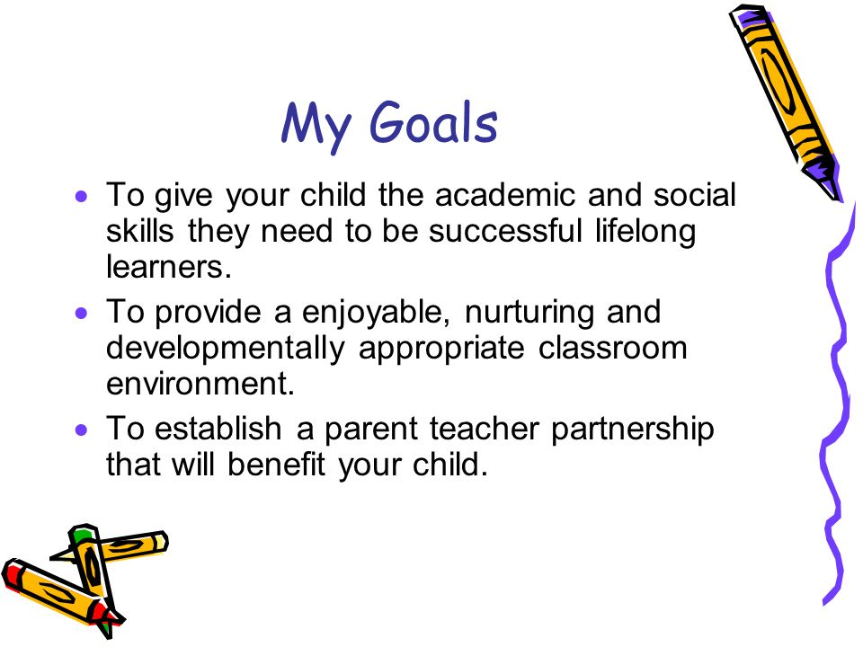 My Goals To give your child the academic and social skills they need to be successful lifelong learners.