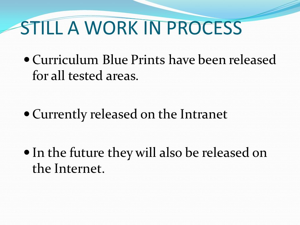 STILL A WORK IN PROCESS Curriculum Blue Prints have been released for all tested areas. Currently released on the Intranet.