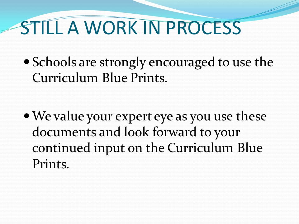 STILL A WORK IN PROCESS Schools are strongly encouraged to use the Curriculum Blue Prints.