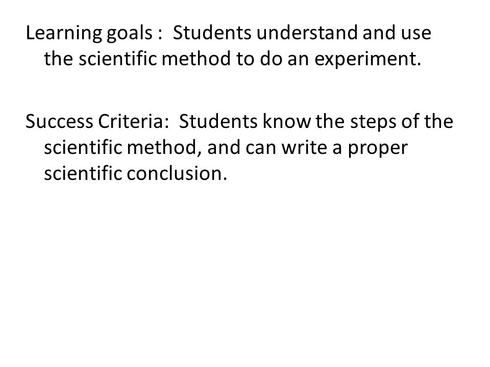 Learning goals : Students understand and use the scientific method to do an experiment.