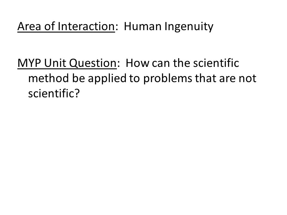 Area of Interaction: Human Ingenuity MYP Unit Question: How can the scientific method be applied to problems that are not scientific