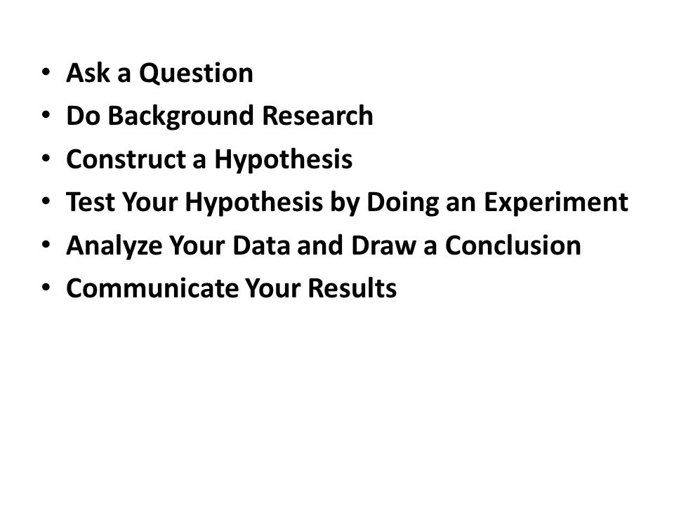 Ask a Question Do Background Research. Construct a Hypothesis. Test Your Hypothesis by Doing an Experiment.