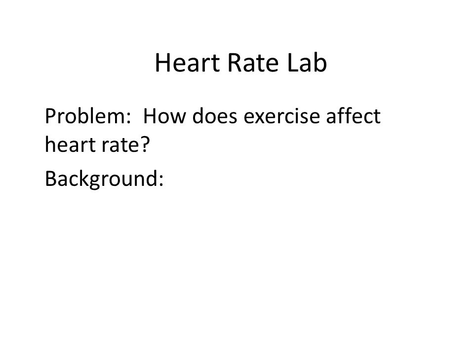 Problem: How does exercise affect heart rate Background: