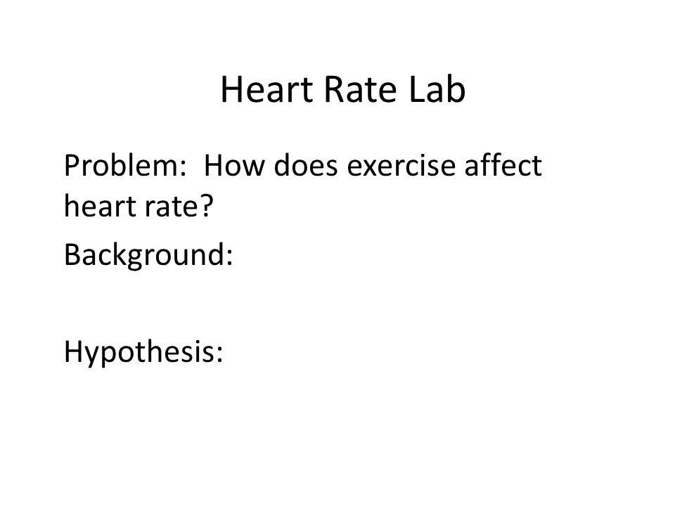 Problem: How does exercise affect heart rate Background: Hypothesis: