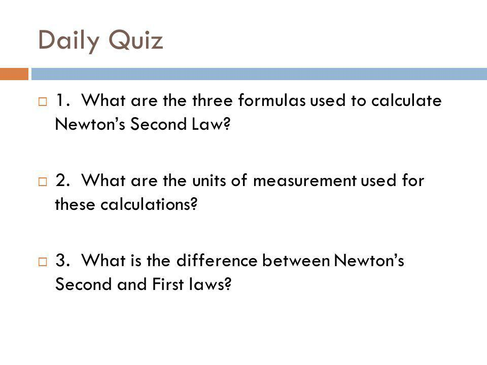 Daily Quiz 1. What are the three formulas used to calculate Newton's Second Law