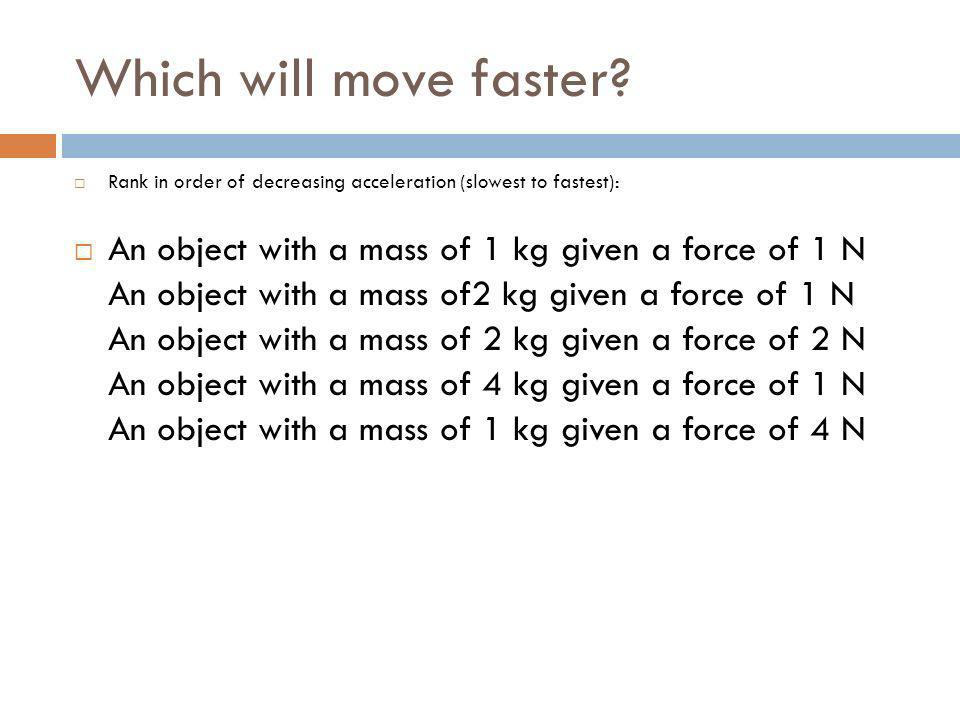 Which will move faster Rank in order of decreasing acceleration (slowest to fastest): An object with a mass of 1 kg given a force of 1 N.