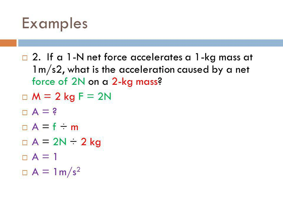 Examples 2. If a 1-N net force accelerates a 1-kg mass at 1m/s2, what is the acceleration caused by a net force of 2N on a 2-kg mass