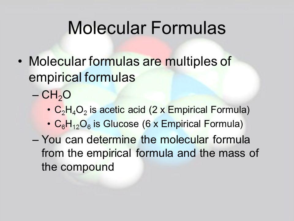 Molecular Formulas Molecular formulas are multiples of empirical formulas. CH2O. C2H4O2 is acetic acid (2 x Empirical Formula)