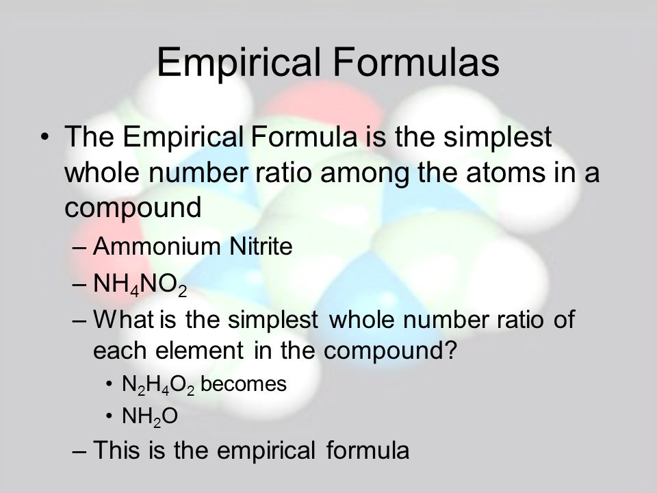 Empirical Formulas The Empirical Formula is the simplest whole number ratio among the atoms in a compound.
