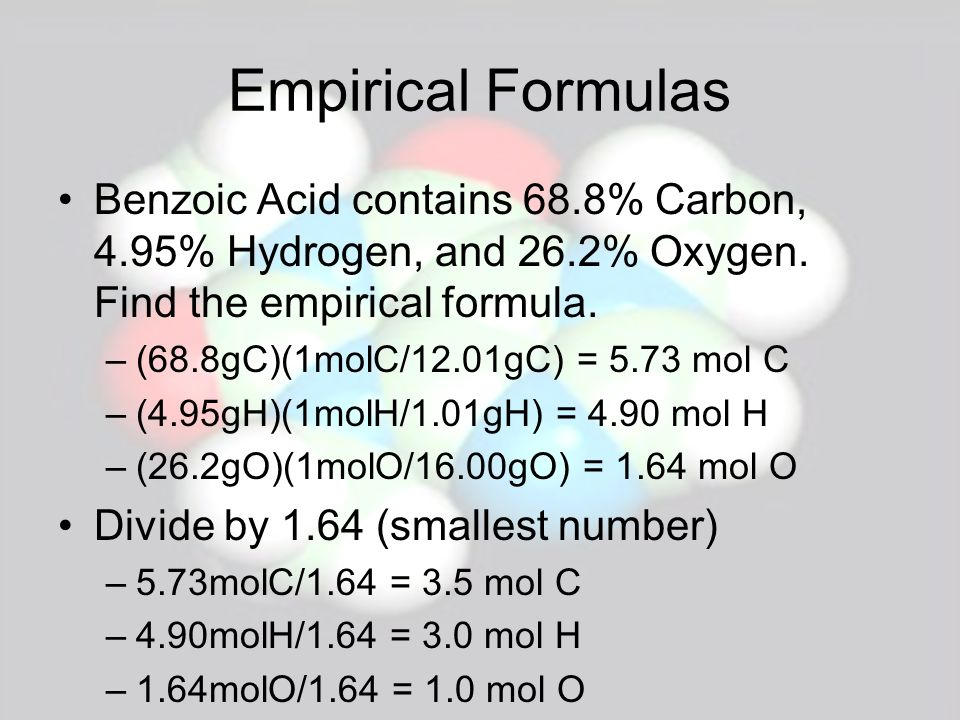 Empirical Formulas Benzoic Acid contains 68.8% Carbon, 4.95% Hydrogen, and 26.2% Oxygen. Find the empirical formula.
