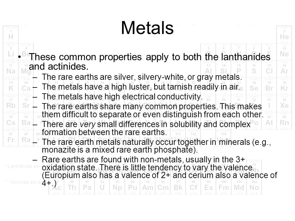 Metals These common properties apply to both the lanthanides and actinides. The rare earths are silver, silvery-white, or gray metals.