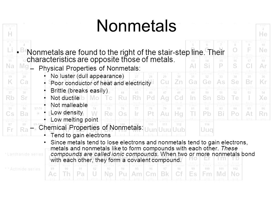 Nonmetals Nonmetals are found to the right of the stair-step line. Their characteristics are opposite those of metals.